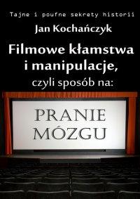Filmowe kłamstwa i manipulacje, czyli sposób na pranie mózgu - Jan Kochańczyk