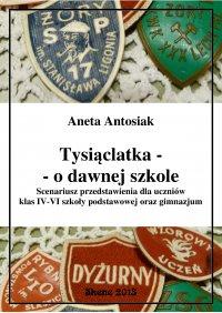 Tysiąclatka - o dawnej szkole. Scenariusz przedstawienia dla klas IV-VI szkoły podstawowej oraz gimnazjum - Aneta Antosiak