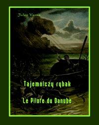 Tajemniczy rybak. Le Pilote du Danube - Jules Verne
