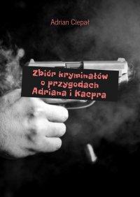 Zbiórkryminałów oprzygodach Adriana iKacpra - Adrian Ciepał