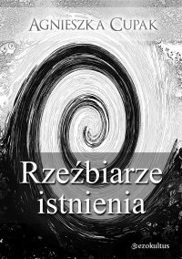Rzeźbiarze istnienia - Agnieszka Cupak