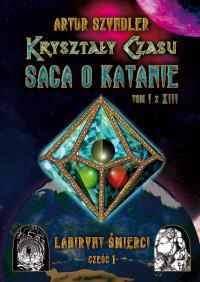 Kryształy Czasu: Saga o Katanie, Tom I z XIII, Labirynt Śmierci. Część 1 - Artur Szyndler