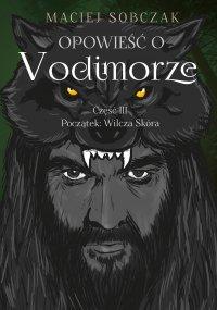Opowieść o Vodimorze. Część III. Początek: Wilcza Skóra - Maciej Sobczak
