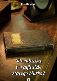Kto mieszka w szufladzie starego biurka? - Ewa Oleksiuk