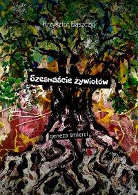 Szesnaście żywiołów geneza śmierci - Krzysztof Baszczyj