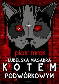 Lubelska masakra kotem podwórkowym - Piotr Mrok