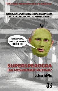Supersperogra. Jak poskromić Putina? - Alex Rifle