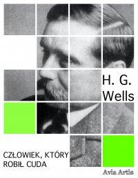 Człowiek, który robił cuda - H.G Wells