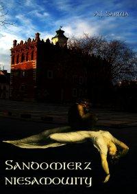 Sandomierz niesamowity. Zjawy, duchy, upiory, a takoż i zdarzenia straszne, nadzwyczajne oraz znaki niezwykłe i groźne... - Andrzej Sarwa