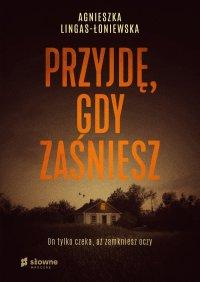 Przyjdę, gdy zaśniesz - Agnieszka Lingas-Łoniewska