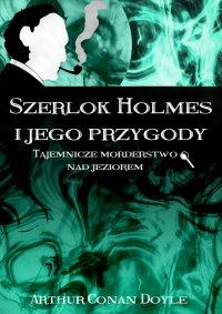 Szerlok Holmes i jego przygody. Tajemnicze morderstwo nad jeziorem - Arthur Conan Doyle