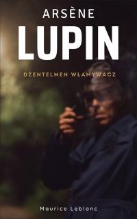 Arsene Lupin. Dżentelmen włamywacz - Maurice Leblanc, Maurice Leblanc