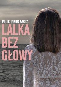 Lalka bez głowy - Piotr Jakub Karcz