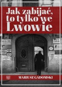 Jak zabijać, to tylko we Lwowie - Mariusz Gadomski