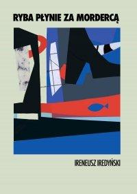 Ryba płynie za mordercą - Ireneusz Iredyński