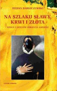 Na szlaku sławy, krwi i złota - Stefan Barszczewski