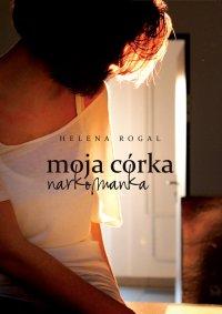 Moja córka narkomanka - Helena Rogal