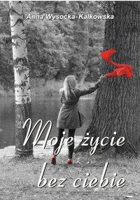 Moje życie bez ciebie - Anna Wysocka – Kalkowska