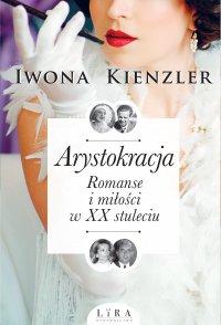 Arystokracja. Romanse i miłości w XX stuleciu - Iwona Kienzler