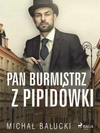 Pan Burmistrz z Pipidówki - Michał Bałucki
