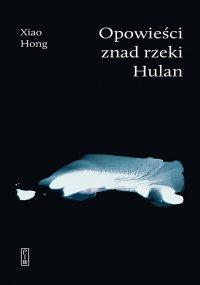 Opowieści znad rzeki Hulan - Xiao Hong