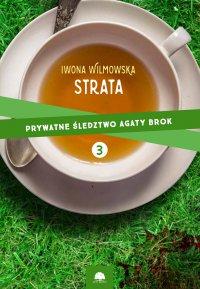 Strata. Prywatne śledztwo Agaty Brok cz. 3 - Iwona Wilmowska, Iwona Wilmowska