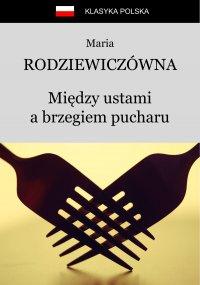 Między ustami a brzegiem pucharu - Maria Rodziewiczówna