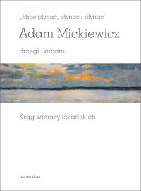 """""""Mnie płynąć, płynąć i płynąć"""". Brzegi Lemanu. Krąg wierszy lozańskich - Adam Mickiewicz"""