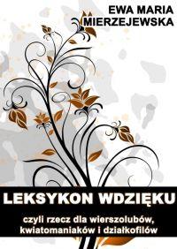 Leksykon wdzięku, czyli rzecz dla wierszolubów, kwiatomaniaków i działkofilów - Ewa Maria Mierzejewska