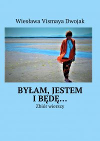 Byłam, Jestem iBędę… - Wiesława Vismaya Dwojak