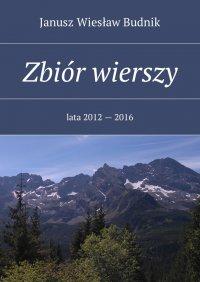 Zbiór wierszy. Lata 2012 — 2016 - Janusz Budnik