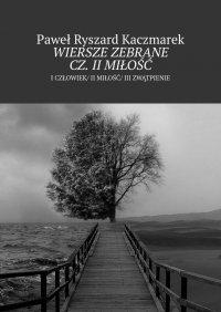Wiersze zebrane cz. II Miłość - Paweł Kaczmarek