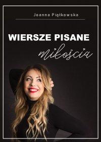 Wiersze pisane miłością - Joanna Piątkowska