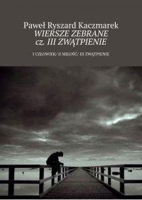 Wiersze zebrane cz. III Zwątpienie - Paweł Kaczmarek