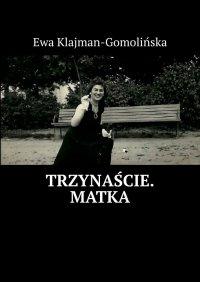 Trzynaście. Matka - Ewa Klajman-Gomolińska