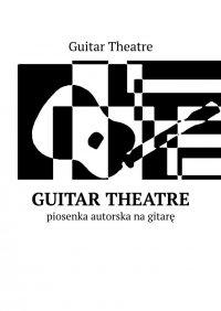 Guitar Theatre— piosenka autorska nagitarę - Theatre Guitar