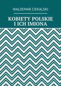 KOBIETY POLSKIE IICH IMIONA - Waldemar Ciekalski, Waldemar Ciekalski