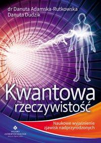 Kwantowa rzeczywistość. Naukowe wyjaśnienie zjawisk nadprzyrodzonych - Danuta Adamska-Rutkowska