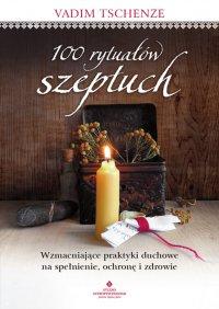 100 rytuałów szeptuch. Wzmacniające praktyki duchowe na spełnienie, ochronę i zdrowie - Vadim Tschenze