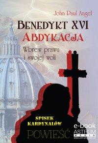Benedykt XVI. Abdykacja. Wbrew prawu i swojej woli - John Paul Angel