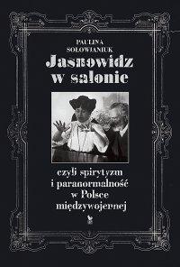Jasnowidz w salonie, czyli spirytyzm i paranormalność w Polsce międzywojennej - Paulina Sołowianiuk
