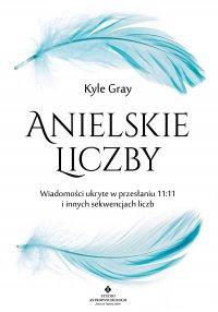 Anielskie liczby. Wiadomości ukryte w przesłaniu 11:11 i innych sekwencjach liczb - Kyle Gray