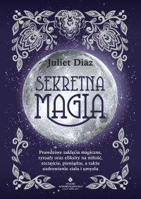 Sekretna magia. Prawdziwe zaklęcia magiczne, rytuały oraz eliksiry na miłość, szczęście, pieniądze, a także uzdrowienie ciała i umysłu - Juliet Diaz