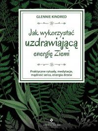 Jak wykorzystać uzdrawiającą energię Ziemi. Praktyczne rytuały, medytacje, mądrość serca, energia drzew - Glennie Kindred