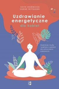 Uzdrawianie energetyczne dla kobiet. Medytacja, mudry i praktyka z czakrami dla wzmocnienia kobiecej siły - Keith Sherwood, Keith Sherwood