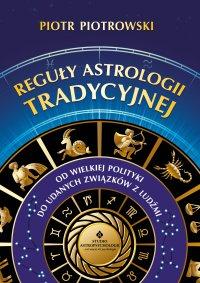 Reguły astrologii tradycyjnej. Od wielkiej polityki do udanych związków z ludźmi - Piotr Piotrowski