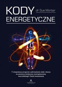 Kody Energetyczne. 7-stopniowy program uzdrawiania ciała i duszy za pomocą medycyny energetycznej, neurobiologii i fizyki kwantowej - Sue Morter