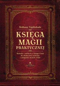 Księga magii praktycznej. Rytuały i zaklęcia z Księgi Ceni do skutecznej ochrony i osiągania swoich celów - Brittany Nightshade