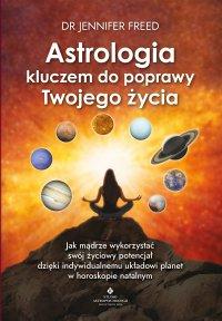 Astrologia kluczem do poprawy Twojego życia. Jak mądrze wykorzystać swój życiowy potencjał dzięki indywidualnemu układowi planet w horoskopie - Jennifer Freed