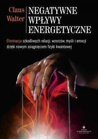Negatywne wpływy energetyczne. Eliminacja szkodliwych relacji, wzorców, myśli i emocji dzięki nowym osiągnięciom fizyki kwantowej - Claus Walter